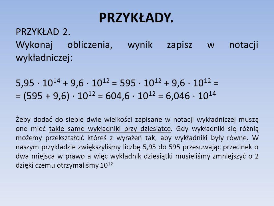 PRZYKŁADY.PRZYKŁAD 2. Wykonaj obliczenia, wynik zapisz w notacji wykładniczej: 5,95 ∙ 1014 + 9,6 ∙ 1012 = 595 ∙ 1012 + 9,6 ∙ 1012 =