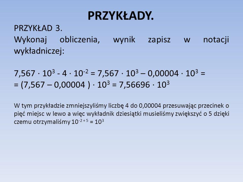 PRZYKŁADY.PRZYKŁAD 3. Wykonaj obliczenia, wynik zapisz w notacji wykładniczej: 7,567 ∙ 103 - 4 ∙ 10-2 = 7,567 ∙ 103 – 0,00004 ∙ 103 =