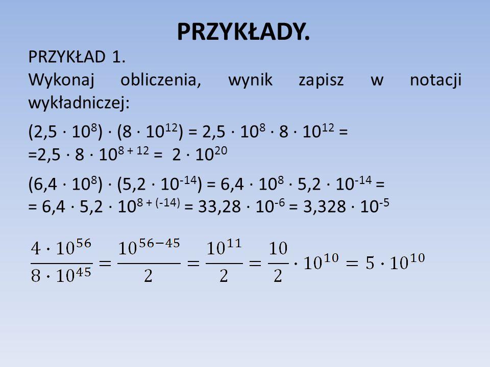 PRZYKŁADY.PRZYKŁAD 1. Wykonaj obliczenia, wynik zapisz w notacji wykładniczej: (2,5 ∙ 108) ∙ (8 ∙ 1012) = 2,5 ∙ 108 ∙ 8 ∙ 1012 =