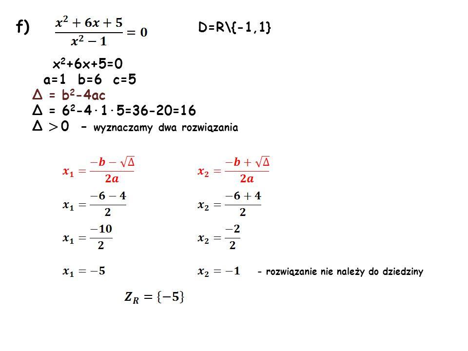 f) D=R\{-1,1} x2+6x+5=0 a=1 b=6 c=5 Δ = b2-4ac Δ = 62-4·1·5=36-20=16