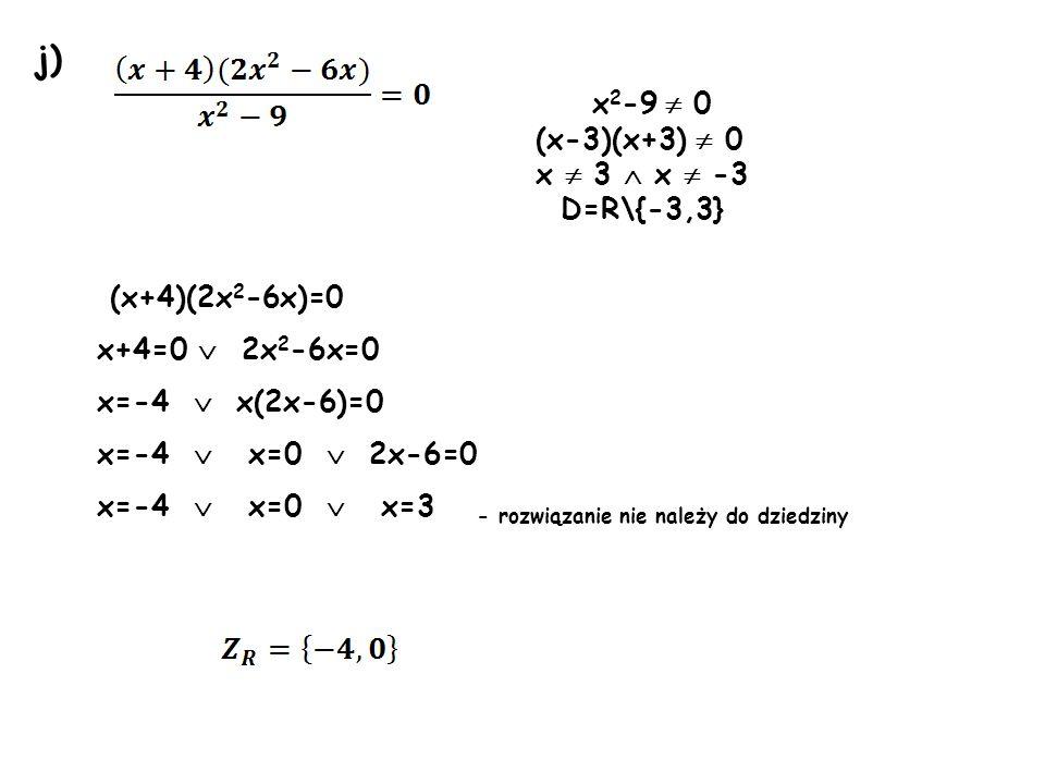 j) x2-9  0 (x-3)(x+3)  0 x  3  x  -3 D=R\{-3,3} (x+4)(2x2-6x)=0