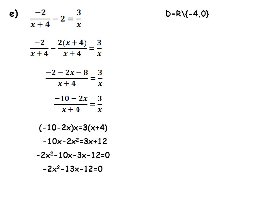 e) D=R\{-4,0} (-10-2x)x=3(x+4) -10x-2x2=3x+12 -2x2-10x-3x-12=0