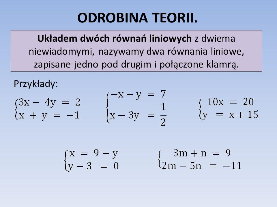 ODROBINA TEORII.Układem dwóch równań liniowych z dwiema niewiadomymi, nazywamy dwa równania liniowe, zapisane jedno pod drugim i połączone klamrą.