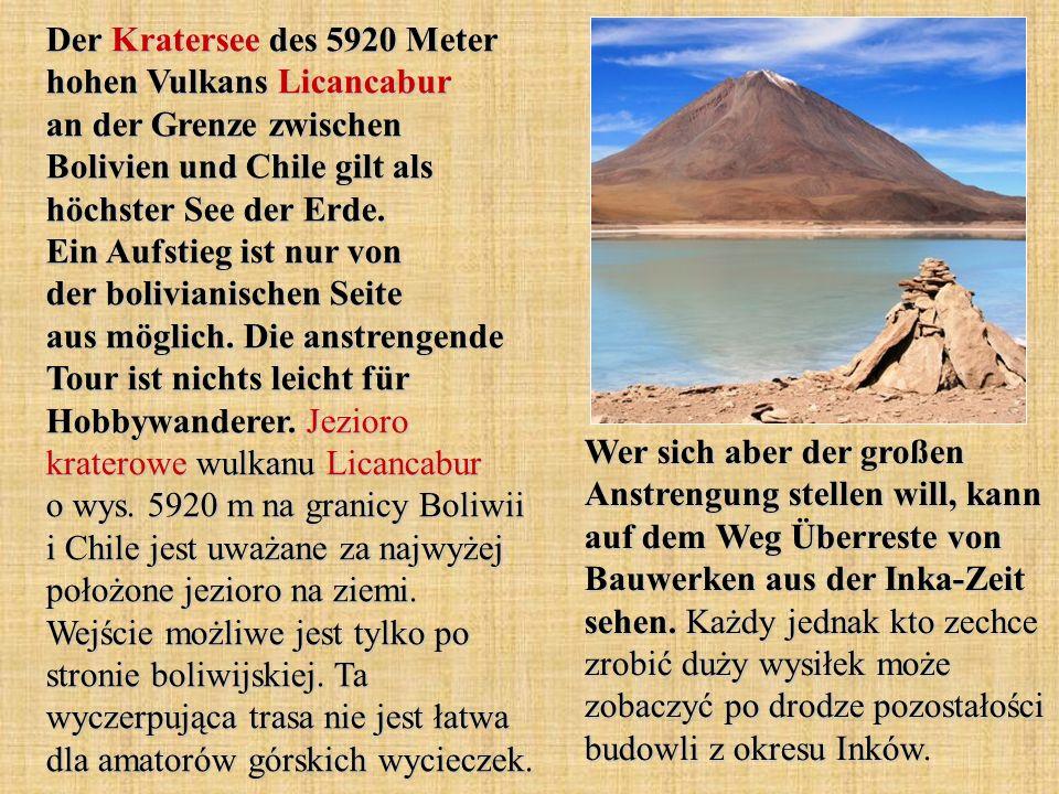 Der Kratersee des 5920 Meter hohen Vulkans Licancabur an der Grenze zwischen Bolivien und Chile gilt als höchster See der Erde. Ein Aufstieg ist nur von der bolivianischen Seite aus möglich. Die anstrengende Tour ist nichts leicht für Hobbywanderer. Jezioro kraterowe wulkanu Licancabur o wys. 5920 m na granicy Boliwii i Chile jest uważane za najwyżej położone jezioro na ziemi. Wejście możliwe jest tylko po stronie boliwijskiej. Ta wyczerpująca trasa nie jest łatwa dla amatorów górskich wycieczek.