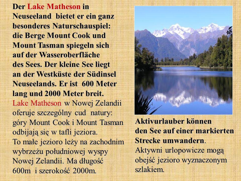Der Lake Matheson in Neuseeland bietet er ein ganz besonderes Naturschauspiel: die Berge Mount Cook und Mount Tasman spiegeln sich auf der Wasseroberfläche des Sees. Der kleine See liegt an der Westküste der Südinsel Neuseelands. Er ist 600 Meter lang und 2000 Meter breit. Lake Matheson w Nowej Zelandii oferuje szczególny cud natury: góry Mount Cook i Mount Tasman odbijają się w tafli jeziora. To małe jezioro leży na zachodnim wybrzeżu południowej wyspy Nowej Zelandii. Ma długość 600m i szerokość 2000m.