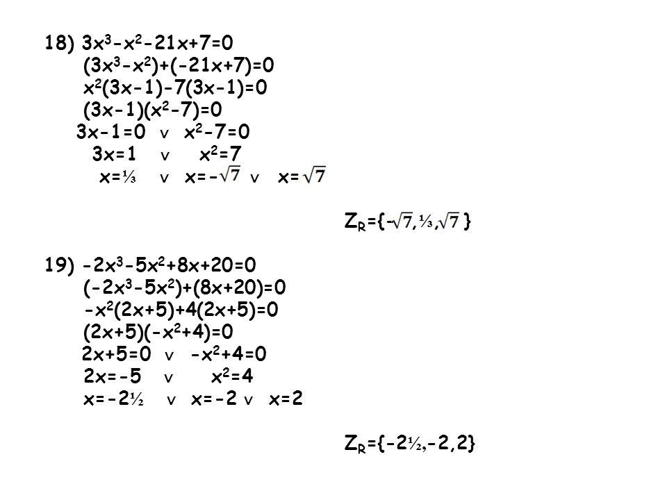 18) 3x3-x2-21x+7=0 (3x3-x2)+(-21x+7)=0. x2(3x-1)-7(3x-1)=0. (3x-1)(x2-7)=0. 3x-1=0 ∨ x2-7=0. 3x=1 ∨ x2=7.
