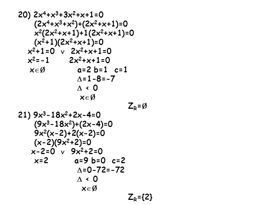 20) 2x4+x3+3x2+x+1=0 (2x4+x3+x2)+(2x2+x+1)=0. x2(2x2+x+1)+1(2x2+x+1)=0. (x2+1)(2x2+x+1)=0. x2+1=0 ∨ 2x2+x+1=0.