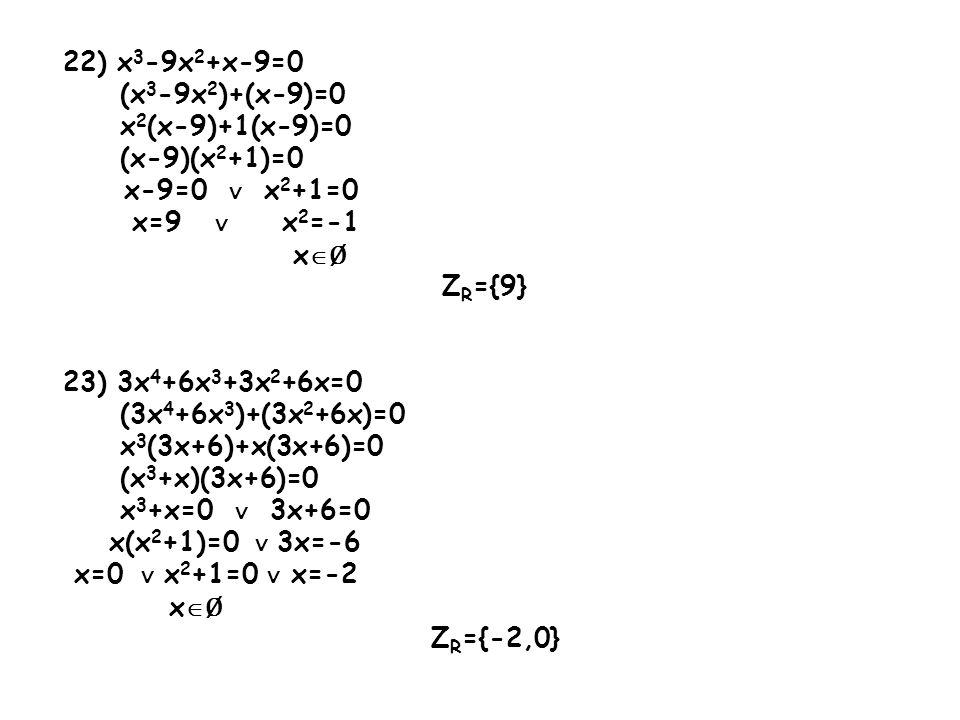 22) x3-9x2+x-9=0 (x3-9x2)+(x-9)=0. x2(x-9)+1(x-9)=0. (x-9)(x2+1)=0. x-9=0 ∨ x2+1=0. x=9 ∨ x2=-1.