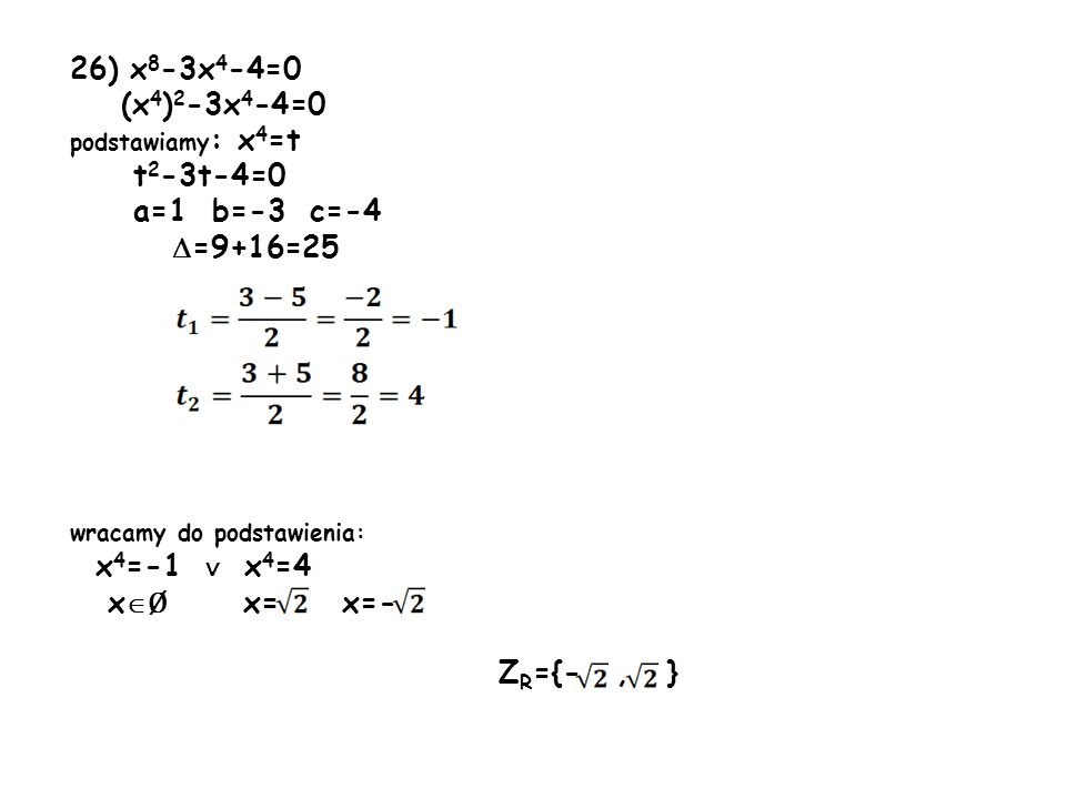 26) x8-3x4-4=0 (x4)2-3x4-4=0. podstawiamy: x4=t. t2-3t-4=0. a=1 b=-3 c=-4. =9+16=25. wracamy do podstawienia: