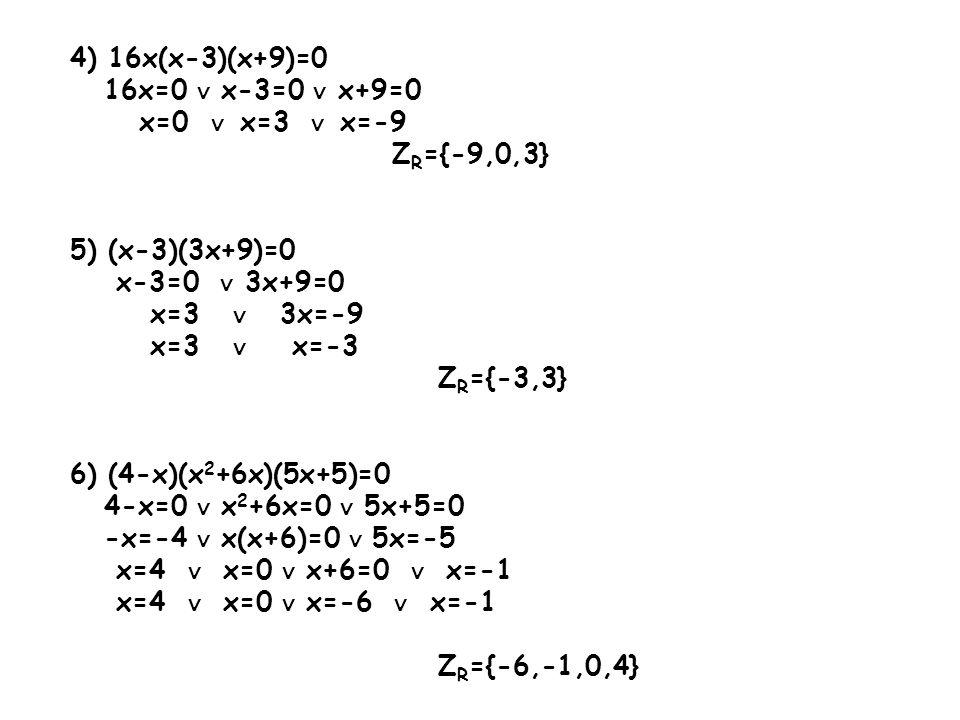 4) 16x(x-3)(x+9)=0 16x=0 ∨ x-3=0 ∨ x+9=0. x=0 ∨ x=3 ∨ x=-9. ZR={-9,0,3} 5) (x-3)(3x+9)=0. x-3=0 ∨ 3x+9=0.