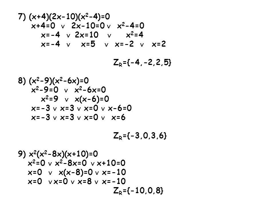 7) (x+4)(2x-10)(x2-4)=0 x+4=0 ∨ 2x-10=0 ∨ x2-4=0. x=-4 ∨ 2x=10 ∨ x2=4. x=-4 ∨ x=5 ∨ x=-2 ∨ x=2.