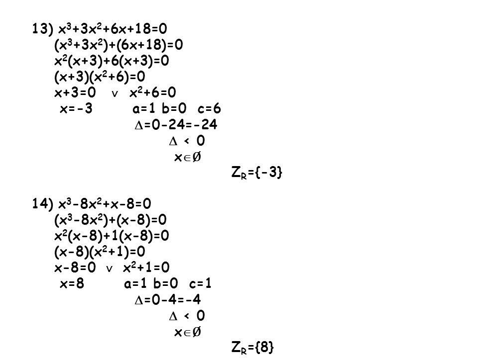 13) x3+3x2+6x+18=0 (x3+3x2)+(6x+18)=0. x2(x+3)+6(x+3)=0. (x+3)(x2+6)=0. x+3=0 ∨ x2+6=0. x=-3 a=1 b=0 c=6.