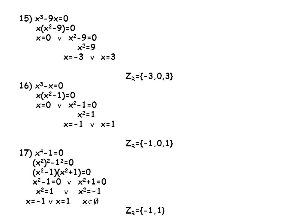 15) x3-9x=0 x(x2-9)=0. x=0 ∨ x2-9=0. x2=9. x=-3 ∨ x=3. ZR={-3,0,3} 16) x3-x=0. x(x2-1)=0.