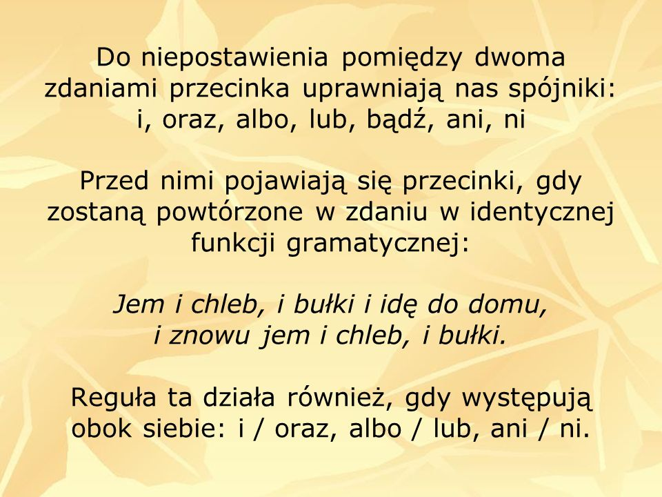 Do niepostawienia pomiędzy dwoma zdaniami przecinka uprawniają nas spójniki: i, oraz, albo, lub, bądź, ani, ni Przed nimi pojawiają się przecinki, gdy zostaną powtórzone w zdaniu w identycznej funkcji gramatycznej: Jem i chleb, i bułki i idę do domu, i znowu jem i chleb, i bułki.