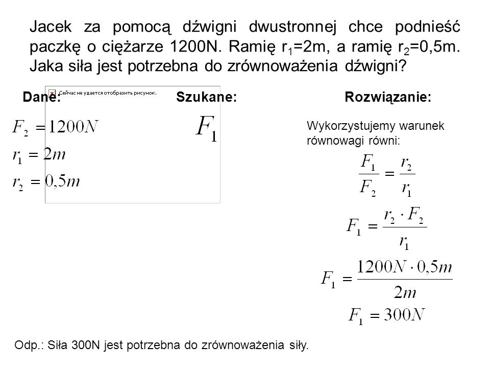 Jacek za pomocą dźwigni dwustronnej chce podnieść paczkę o ciężarze 1200N. Ramię r1=2m, a ramię r2=0,5m. Jaka siła jest potrzebna do zrównoważenia dźwigni