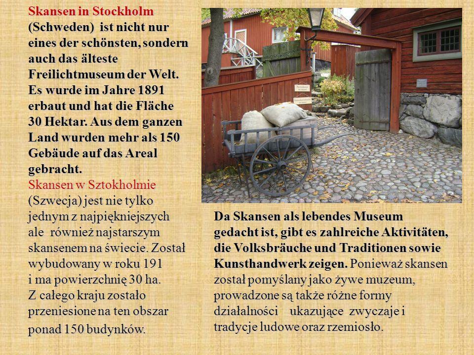 Skansen in Stockholm (Schweden) ist nicht nur eines der schönsten, sondern auch das älteste Freilichtmuseum der Welt. Es wurde im Jahre 1891 erbaut und hat die Fläche 30 Hektar. Aus dem ganzen Land wurden mehr als 150 Gebäude auf das Areal gebracht. Skansen w Sztokholmie (Szwecja) jest nie tylko jednym z najpiękniejszych ale również najstarszym skansenem na świecie. Został wybudowany w roku 191 i ma powierzchnię 30 ha. Z całego kraju zostało przeniesione na ten obszar ponad 150 budynków.