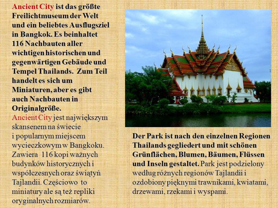 Ancient City ist das größte Freilichtmuseum der Welt und ein beliebtes Ausflugsziel in Bangkok. Es beinhaltet 116 Nachbauten aller wichtigen historischen und gegenwärtigen Gebäude und Tempel Thailands. Zum Teil handelt es sich um Miniaturen, aber es gibt auch Nachbauten in Originalgröße. Ancient City jest największym skansenem na świecie i popularnym miejscem wycieczkowym w Bangkoku. Zawiera 116 kopi ważnych budynków historycznych i współczesnych oraz świątyń Tajlandii. Częściowo to miniatury ale są też repliki oryginalnych rozmiarów.