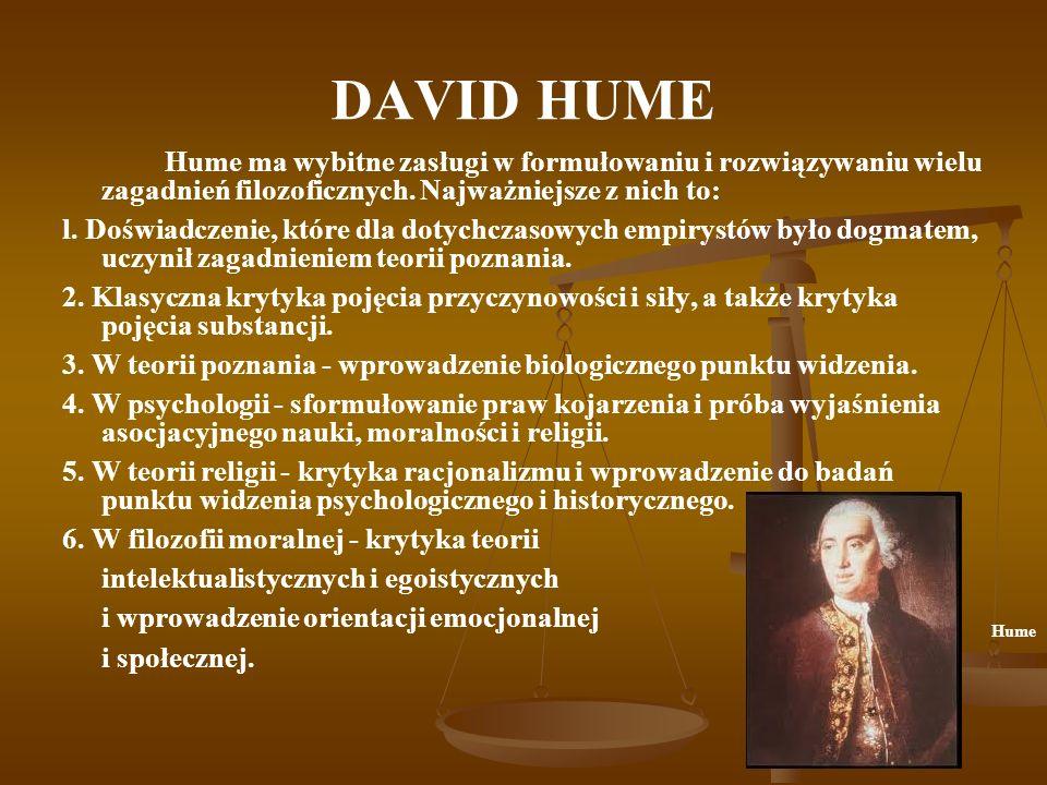 DAVID HUMEHume ma wybitne zasługi w formułowaniu i rozwiązywaniu wielu zagadnień filozoficznych. Najważniejsze z nich to: