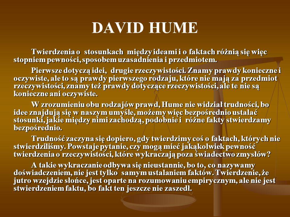 DAVID HUME Twierdzenia o stosunkach między ideami i o faktach różnią się więc stopniem pewności, sposobem uzasadnienia i przedmiotem.