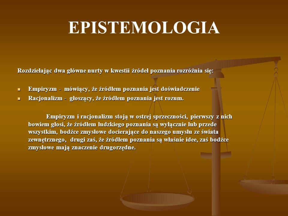 EPISTEMOLOGIA Rozdzielając dwa główne nurty w kwestii źródeł poznania rozróżnia się: Empiryzm - mówiący, że źródłem poznania jest doświadczenie.