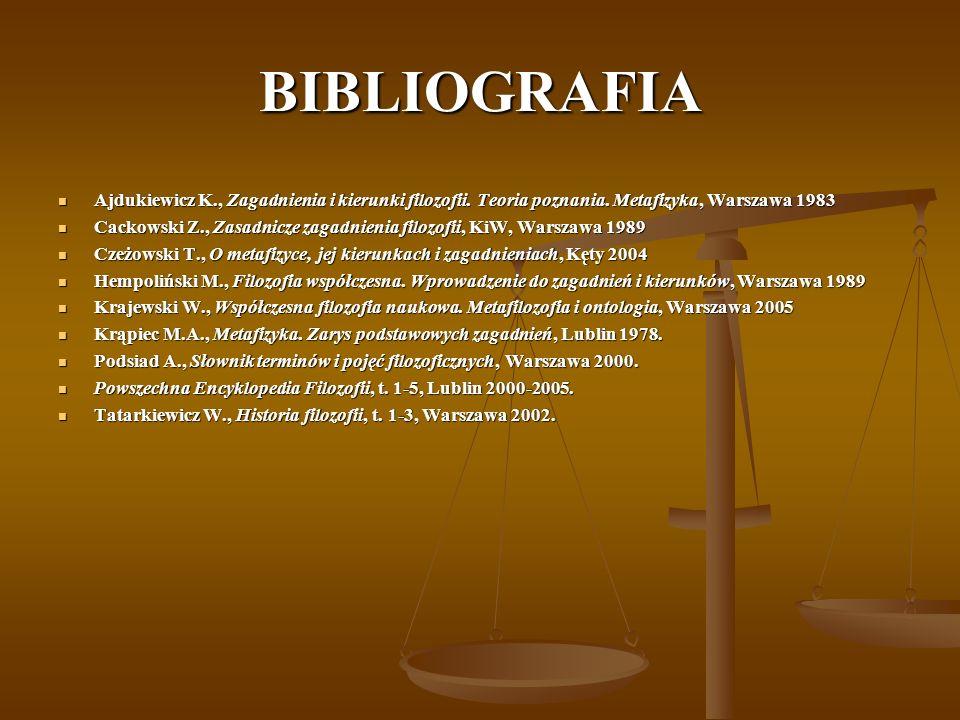 BIBLIOGRAFIA Ajdukiewicz K., Zagadnienia i kierunki filozofii. Teoria poznania. Metafizyka, Warszawa 1983.