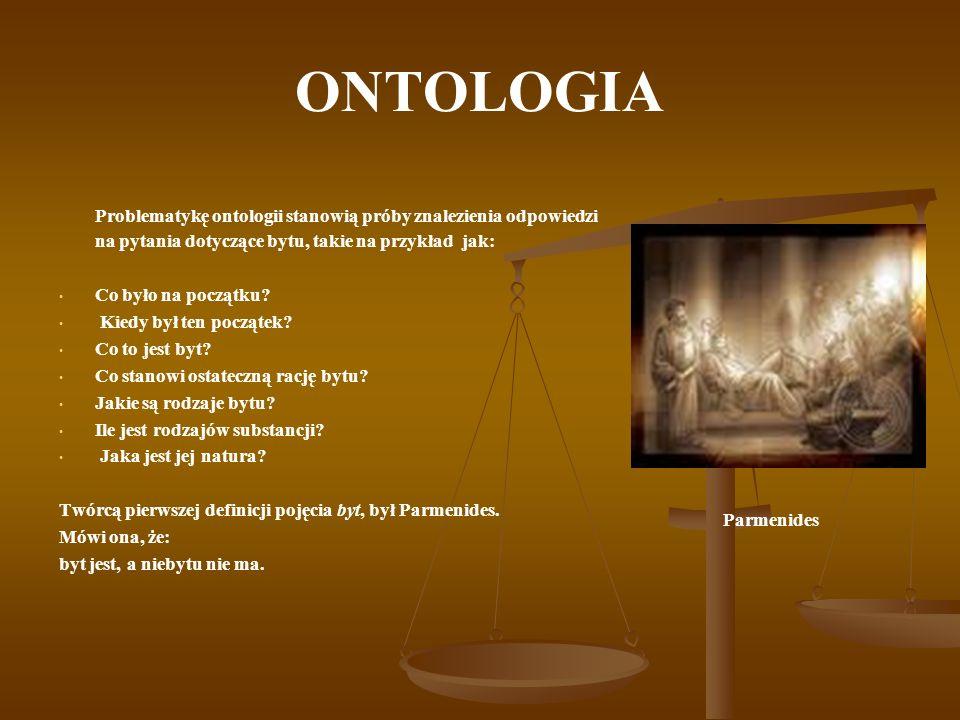 ONTOLOGIA Problematykę ontologii stanowią próby znalezienia odpowiedzi na pytania dotyczące bytu, takie na przykład jak: