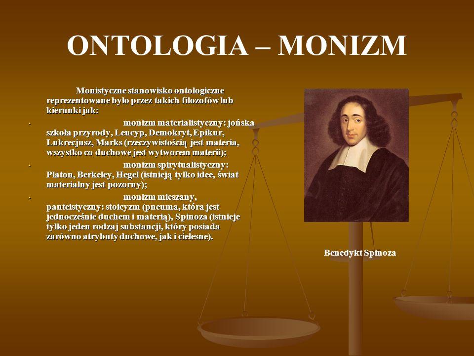 ONTOLOGIA – MONIZM Monistyczne stanowisko ontologiczne reprezentowane było przez takich filozofów lub kierunki jak: