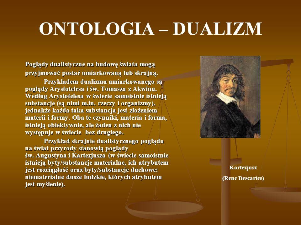 ONTOLOGIA – DUALIZM Poglądy dualistyczne na budowę świata mogą przyjmować postać umiarkowaną lub skrajną.