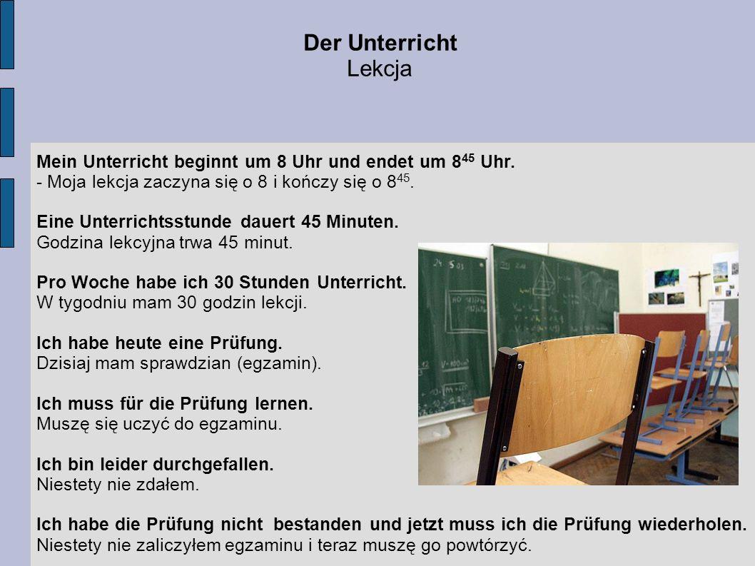 Der UnterrichtLekcja. Mein Unterricht beginnt um 8 Uhr und endet um 845 Uhr. - Moja lekcja zaczyna się o 8 i kończy się o 845.