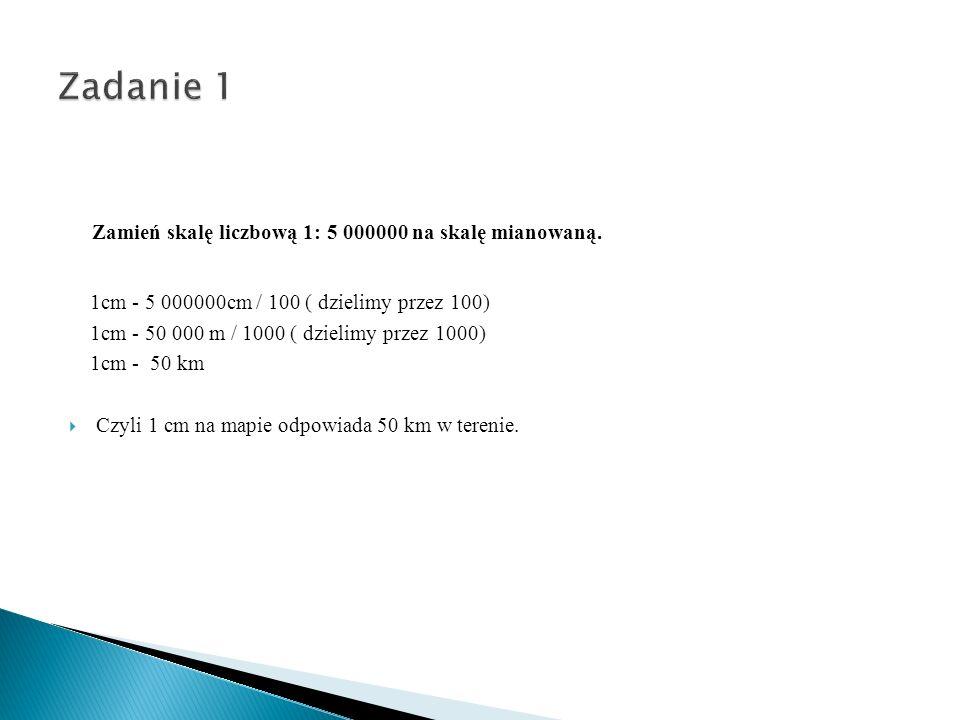 Zadanie 1 Zamień skalę liczbową 1: 5 000000 na skalę mianowaną.