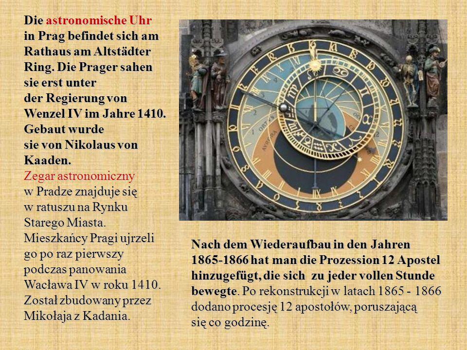 Die astronomische Uhr in Prag befindet sich am Rathaus am Altstädter Ring. Die Prager sahen sie erst unter der Regierung von Wenzel IV im Jahre 1410. Gebaut wurde sie von Nikolaus von Kaaden. Zegar astronomiczny w Pradze znajduje się w ratuszu na Rynku Starego Miasta. Mieszkańcy Pragi ujrzeli go po raz pierwszy podczas panowania Wacława IV w roku 1410. Został zbudowany przez Mikołaja z Kadania.