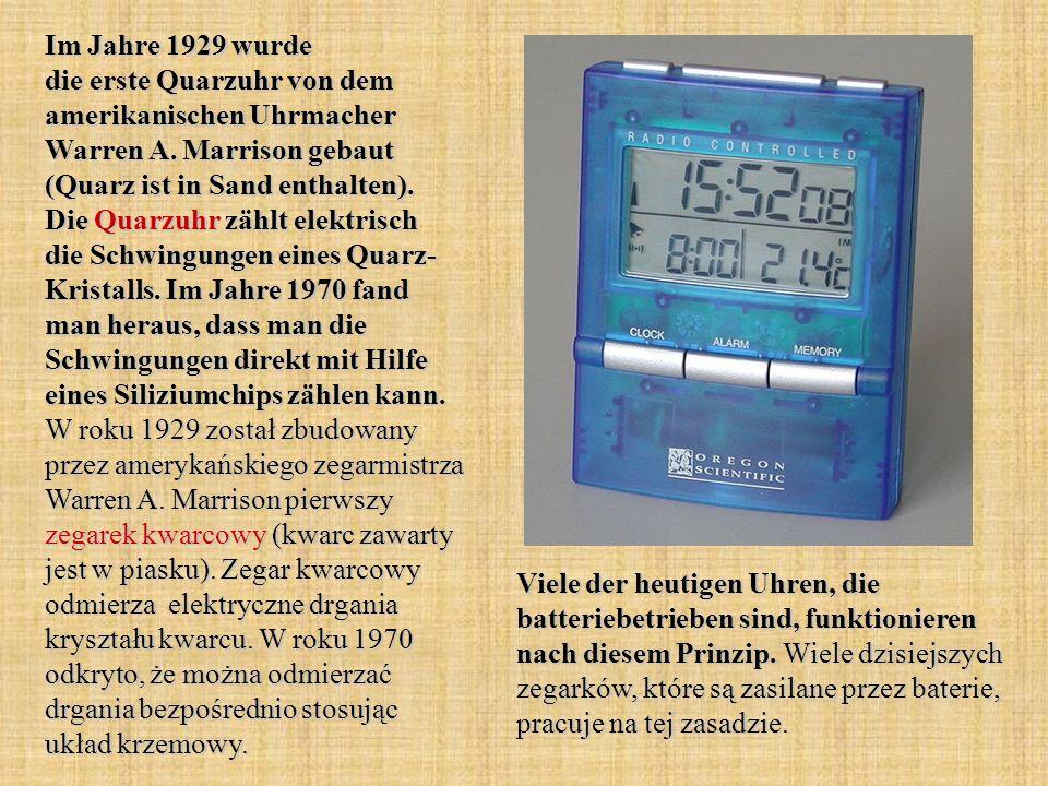 Im Jahre 1929 wurde die erste Quarzuhr von dem amerikanischen Uhrmacher Warren A. Marrison gebaut (Quarz ist in Sand enthalten). Die Quarzuhr zählt elektrisch die Schwingungen eines Quarz- Kristalls. Im Jahre 1970 fand man heraus, dass man die Schwingungen direkt mit Hilfe eines Siliziumchips zählen kann. W roku 1929 został zbudowany przez amerykańskiego zegarmistrza Warren A. Marrison pierwszy zegarek kwarcowy (kwarc zawarty jest w piasku). Zegar kwarcowy odmierza elektryczne drgania kryształu kwarcu. W roku 1970 odkryto, że można odmierzać drgania bezpośrednio stosując układ krzemowy.