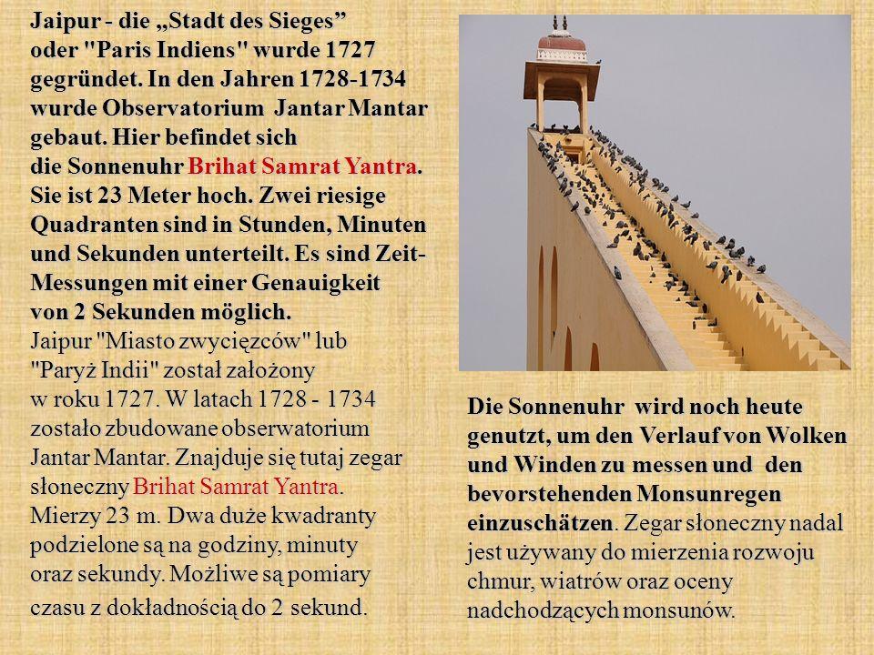 """Jaipur - die """"Stadt des Sieges oder Paris Indiens wurde 1727 gegründet. In den Jahren 1728-1734 wurde Observatorium Jantar Mantar gebaut. Hier befindet sich die Sonnenuhr Brihat Samrat Yantra. Sie ist 23 Meter hoch. Zwei riesige Quadranten sind in Stunden, Minuten und Sekunden unterteilt. Es sind Zeit- Messungen mit einer Genauigkeit von 2 Sekunden möglich. Jaipur Miasto zwycięzców lub Paryż Indii został założony w roku 1727. W latach 1728 - 1734 zostało zbudowane obserwatorium Jantar Mantar. Znajduje się tutaj zegar słoneczny Brihat Samrat Yantra. Mierzy 23 m. Dwa duże kwadranty podzielone są na godziny, minuty oraz sekundy. Możliwe są pomiary czasu z dokładnością do 2 sekund."""