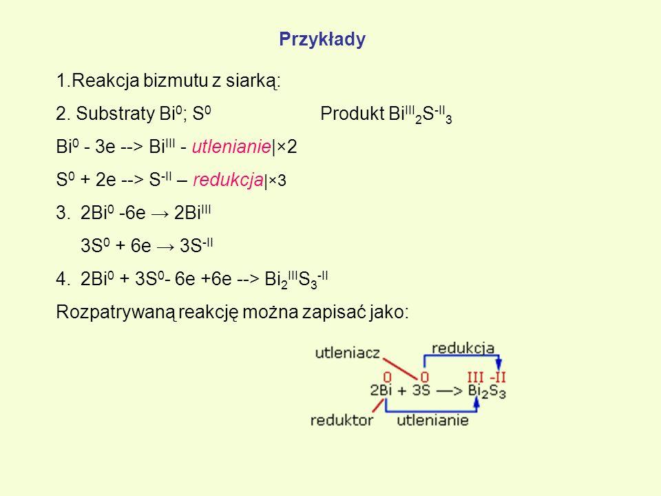 Przykłady 1.Reakcja bizmutu z siarką: 2. Substraty Bi0; S0 Produkt BiIII2S-II3. Bi0 - 3e --> BiIII - utlenianie|×2.
