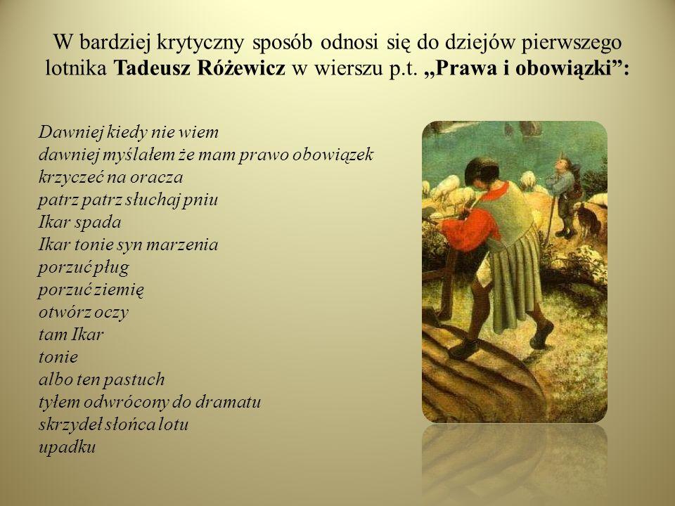 W bardziej krytyczny sposób odnosi się do dziejów pierwszego lotnika Tadeusz Różewicz w wierszu p.t. ,,Prawa i obowiązki :