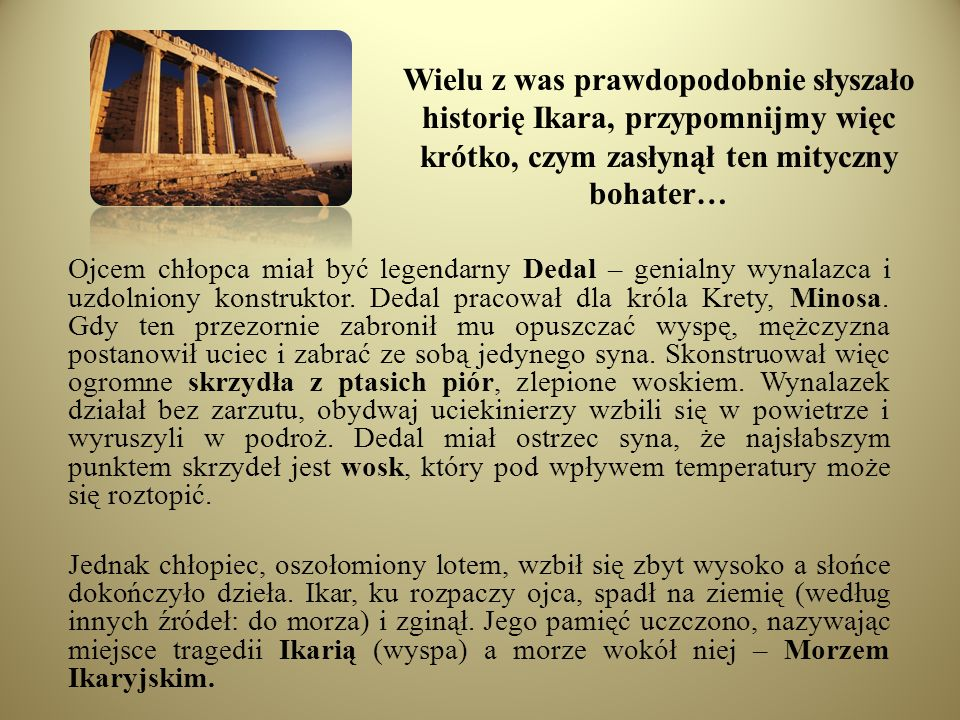 Wielu z was prawdopodobnie słyszało historię Ikara, przypomnijmy więc krótko, czym zasłynął ten mityczny bohater…
