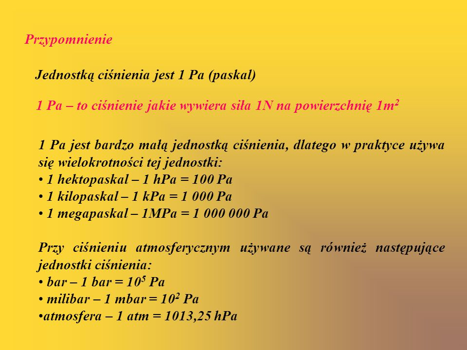 PrzypomnienieJednostką ciśnienia jest 1 Pa (paskal) 1 Pa – to ciśnienie jakie wywiera siła 1N na powierzchnię 1m2.