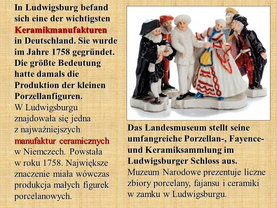 In Ludwigsburg befand sich eine der wichtigsten Keramikmanufakturen in Deutschland. Sie wurde im Jahre 1758 gegründet. Die größte Bedeutung hatte damals die Produktion der kleinen Porzellanfiguren. W Ludwigsburgu znajdowała się jedna z najważniejszych manufaktur ceramicznych w Niemczech. Powstała w roku 1758. Największe znaczenie miała wówczas produkcja małych figurek porcelanowych.