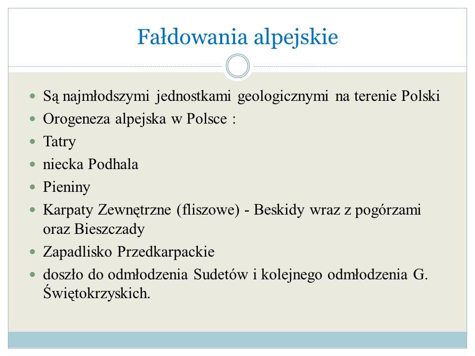 Fałdowania alpejskieSą najmłodszymi jednostkami geologicznymi na terenie Polski. Orogeneza alpejska w Polsce :