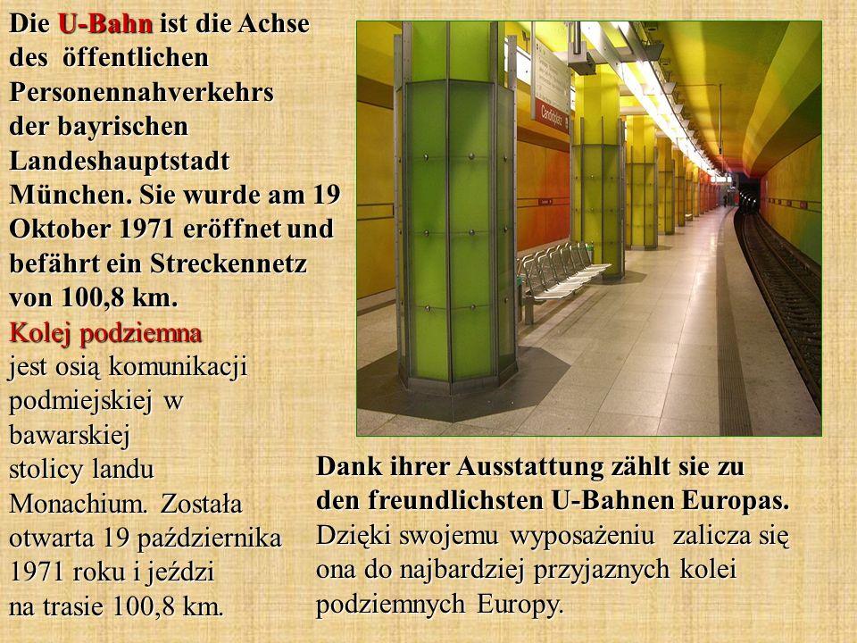 Die U-Bahn ist die Achse des öffentlichen Personennahverkehrs der bayrischen Landeshauptstadt München. Sie wurde am 19 Oktober 1971 eröffnet und befährt ein Streckennetz von 100,8 km. Kolej podziemna jest osią komunikacji podmiejskiej w bawarskiej stolicy landu Monachium. Została otwarta 19 października 1971 roku i jeździ na trasie 100,8 km.