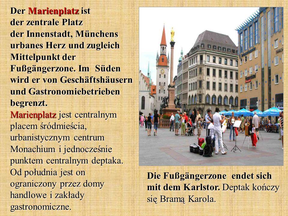 Der Marienplatz ist der zentrale Platz der Innenstadt, Münchens urbanes Herz und zugleich Mittelpunkt der Fußgängerzone. Im Süden wird er von Geschäftshäusern und Gastronomiebetrieben begrenzt. Marienplatz jest centralnym placem śródmieścia, urbanistycznym centrum Monachium i jednocześnie punktem centralnym deptaka. Od południa jest on ograniczony przez domy handlowe i zakłady gastronomiczne.
