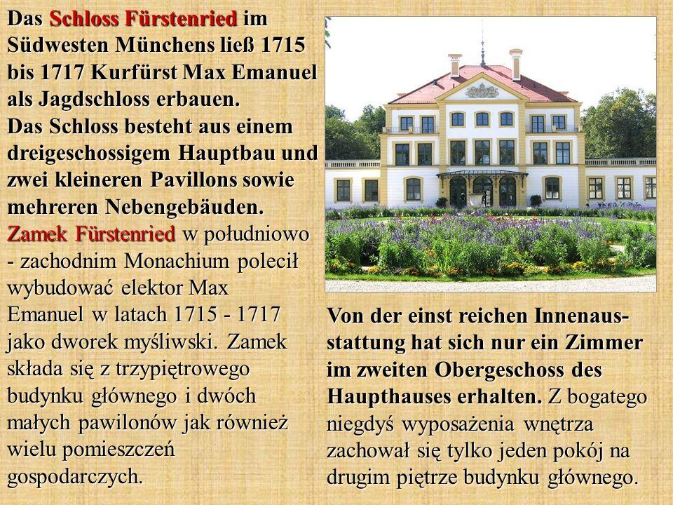 Das Schloss Fürstenried im Südwesten Münchens ließ 1715 bis 1717 Kurfürst Max Emanuel als Jagdschloss erbauen. Das Schloss besteht aus einem dreigeschossigem Hauptbau und zwei kleineren Pavillons sowie mehreren Nebengebäuden. Zamek Fürstenried w południowo - zachodnim Monachium polecił wybudować elektor Max Emanuel w latach 1715 - 1717 jako dworek myśliwski. Zamek składa się z trzypiętrowego budynku głównego i dwóch małych pawilonów jak również wielu pomieszczeń gospodarczych.