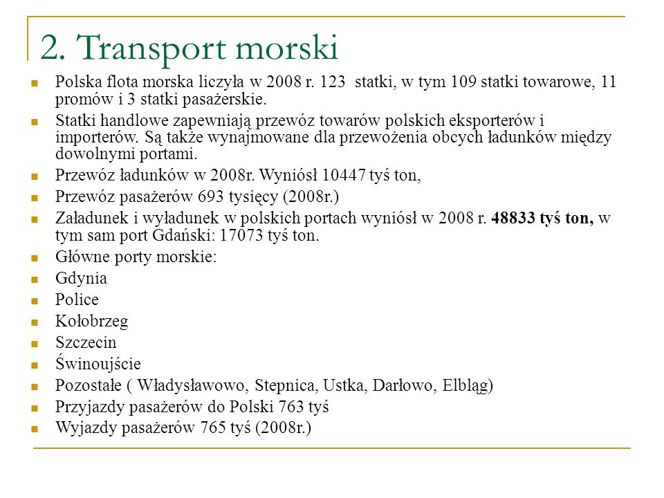 2. Transport morskiPolska flota morska liczyła w 2008 r. 123 statki, w tym 109 statki towarowe, 11 promów i 3 statki pasażerskie.