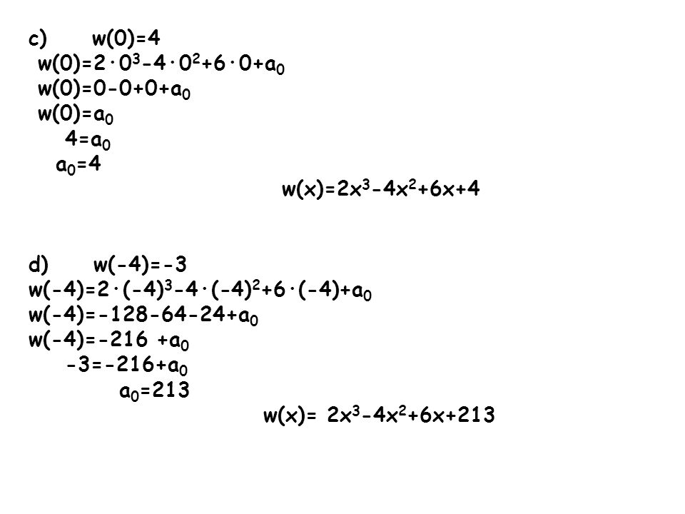 c) w(0)=4w(0)=2·03-4·02+6·0+a0. w(0)=0-0+0+a0. w(0)=a0. 4=a0. a0=4. w(x)=2x3-4x2+6x+4. d) w(-4)=-3.