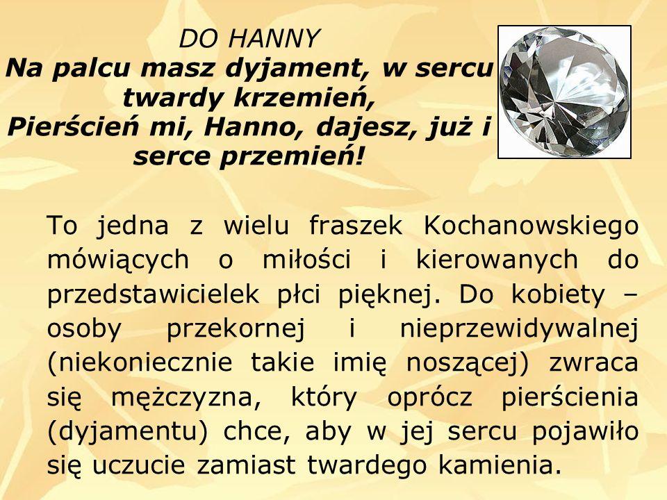 DO HANNY Na palcu masz dyjament, w sercu twardy krzemień, Pierścień mi, Hanno, dajesz, już i serce przemień!