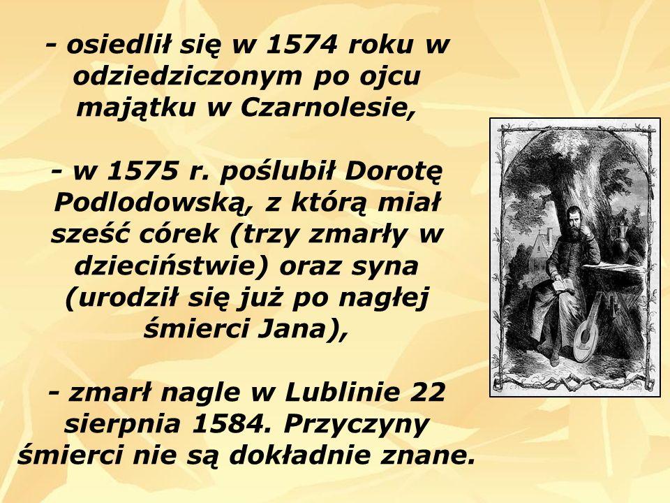 - osiedlił się w 1574 roku w odziedziczonym po ojcu majątku w Czarnolesie, - w 1575 r.