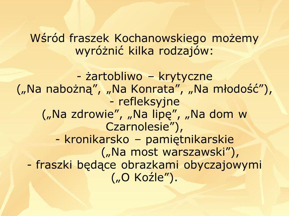 """Wśród fraszek Kochanowskiego możemy wyróżnić kilka rodzajów: - żartobliwo – krytyczne (""""Na nabożną , """"Na Konrata , """"Na młodość ), - refleksyjne (""""Na zdrowie , """"Na lipę , """"Na dom w Czarnolesie ), - kronikarsko – pamiętnikarskie (""""Na most warszawski ), - fraszki będące obrazkami obyczajowymi (""""O Koźle )."""