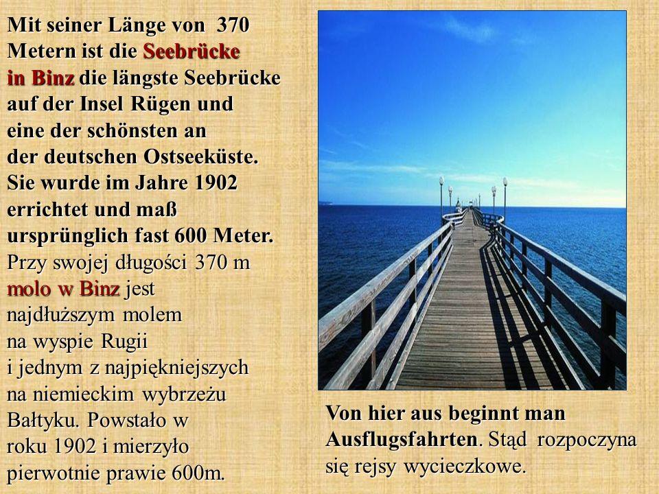 Mit seiner Länge von 370 Metern ist die Seebrücke in Binz die längste Seebrücke auf der Insel Rügen und eine der schönsten an der deutschen Ostseeküste. Sie wurde im Jahre 1902 errichtet und maß ursprünglich fast 600 Meter. Przy swojej długości 370 m molo w Binz jest najdłuższym molem na wyspie Rugii i jednym z najpiękniejszych na niemieckim wybrzeżu Bałtyku. Powstało w roku 1902 i mierzyło pierwotnie prawie 600m.
