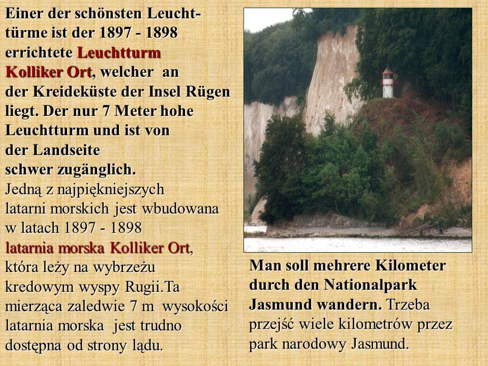 Einer der schönsten Leucht-türme ist der 1897 - 1898 errichtete Leuchtturm Kolliker Ort, welcher an der Kreideküste der Insel Rügen liegt. Der nur 7 Meter hohe Leuchtturm und ist von der Landseite schwer zugänglich. Jedną z najpiękniejszych latarni morskich jest wbudowana w latach 1897 - 1898 latarnia morska Kolliker Ort, która leży na wybrzeżu kredowym wyspy Rugii.Ta mierząca zaledwie 7 m wysokości latarnia morska jest trudno dostępna od strony lądu.