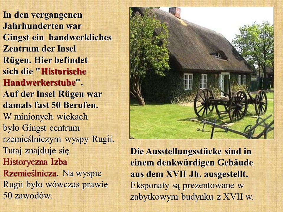 In den vergangenen Jahrhunderten war Gingst ein handwerkliches Zentrum der Insel Rügen. Hier befindet sich die Historische Handwerkerstube . Auf der Insel Rügen war damals fast 50 Berufen. W minionych wiekach było Gingst centrum rzemieślniczym wyspy Rugii. Tutaj znajduje się Historyczna Izba Rzemieślnicza. Na wyspie Rugii było wówczas prawie 50 zawodów.